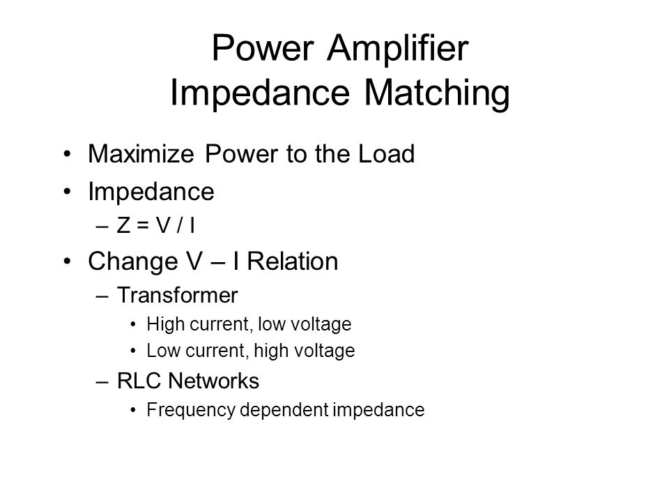 Power Amplifier Impedance Matching Maximize Power to the Load Impedance –Z = V / I Change V – I Relation –Transformer High current, low voltage Low cu