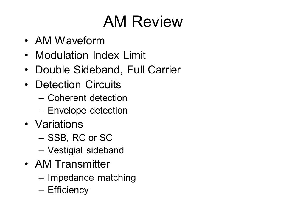 AM Review AM Waveform Modulation Index Limit Double Sideband, Full Carrier Detection Circuits –Coherent detection –Envelope detection Variations –SSB,