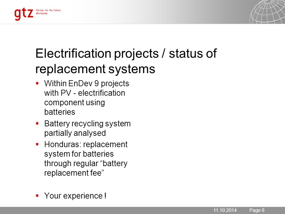 11.10.2014 Seite 8 Page 811.10.2014 Electrification projects / status of replacement systems  Within EnDev 9 projects with PV - electrification component using batteries  Battery recycling system partially analysed  Honduras: replacement system for batteries through regular battery replacement fee  Your experience !