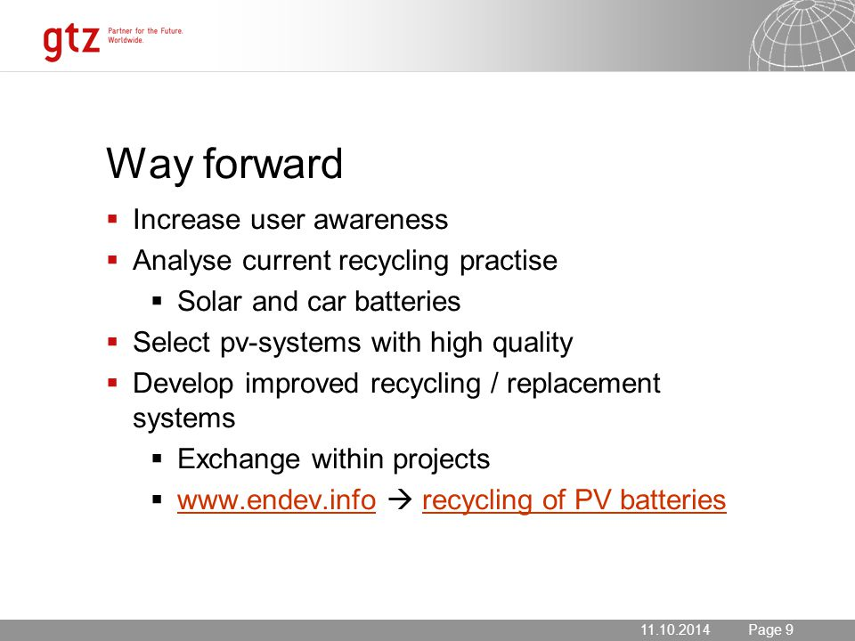 11.10.2014 Seite 9 Page 911.10.2014 Way forward  Increase user awareness  Analyse current recycling practise  Solar and car batteries  Select pv-systems with high quality  Develop improved recycling / replacement systems  Exchange within projects  www.endev.info  recycling of PV batteries www.endev.inforecycling of PV batteries