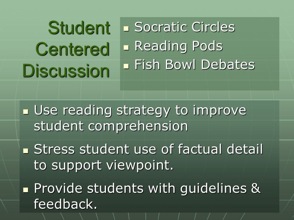 Student Centered Discussion Socratic Circles Socratic Circles Reading Pods Reading Pods Fish Bowl Debates Fish Bowl Debates Use reading strategy to improve student comprehension Use reading strategy to improve student comprehension Stress student use of factual detail to support viewpoint.
