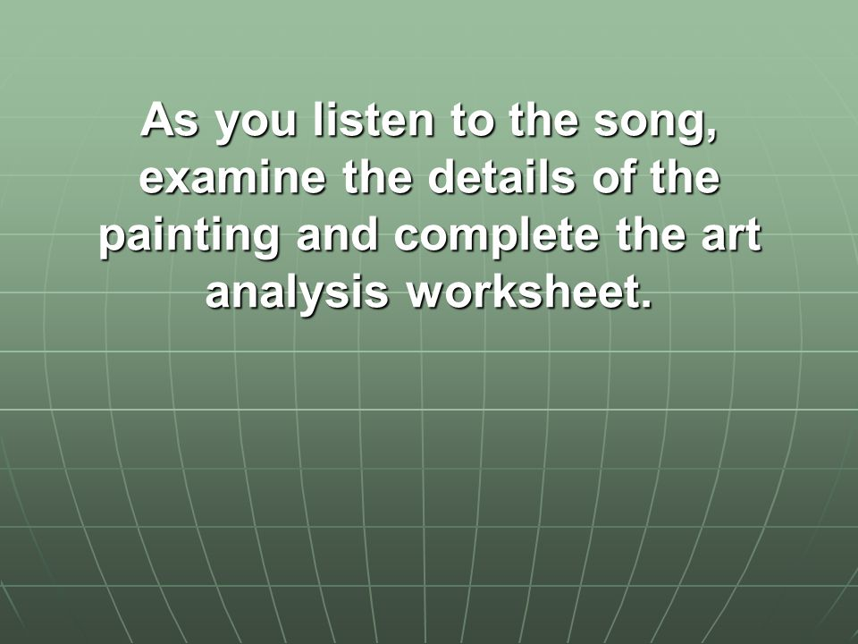 As you listen to the song, examine the details of the painting and complete the art analysis worksheet.