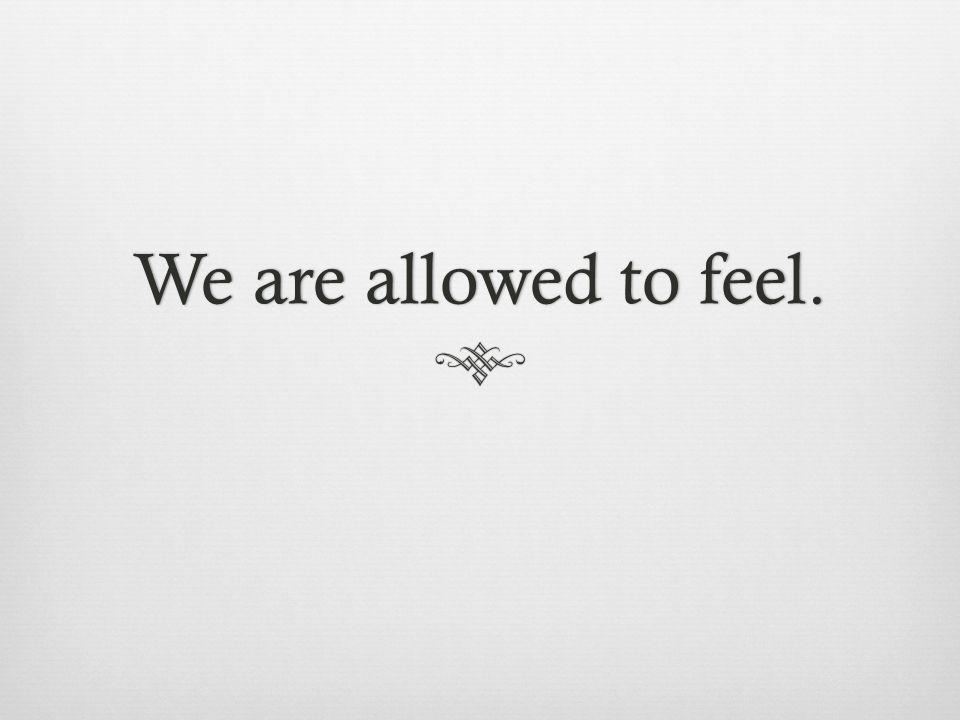 We are allowed to feel.We are allowed to feel.