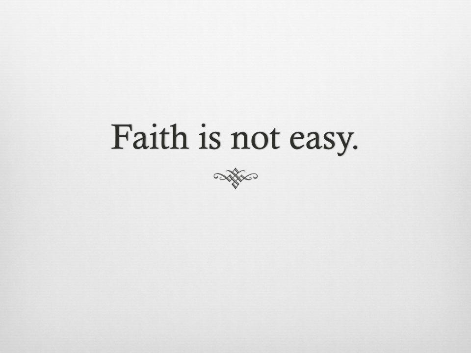 Faith is not easy.Faith is not easy.