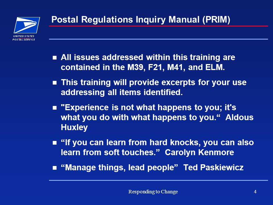 Responding to Change4 Postal Regulations Inquiry Manual (PRIM) All issues addressed within this training are contained in the M39, F21, M41, and ELM.