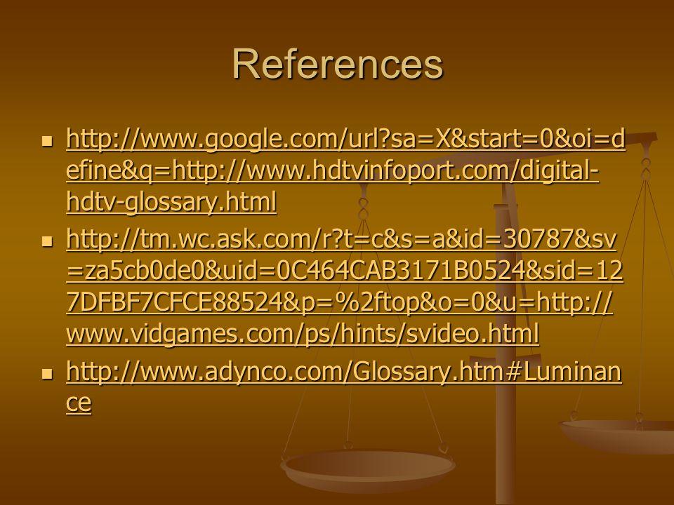 References http://www.google.com/url sa=X&start=0&oi=d efine&q=http://www.hdtvinfoport.com/digital- hdtv-glossary.html http://www.google.com/url sa=X&start=0&oi=d efine&q=http://www.hdtvinfoport.com/digital- hdtv-glossary.html http://www.google.com/url sa=X&start=0&oi=d efine&q=http://www.hdtvinfoport.com/digital- hdtv-glossary.html http://www.google.com/url sa=X&start=0&oi=d efine&q=http://www.hdtvinfoport.com/digital- hdtv-glossary.html http://tm.wc.ask.com/r t=c&s=a&id=30787&sv =za5cb0de0&uid=0C464CAB3171B0524&sid=12 7DFBF7CFCE88524&p=%2ftop&o=0&u=http:// www.vidgames.com/ps/hints/svideo.html http://tm.wc.ask.com/r t=c&s=a&id=30787&sv =za5cb0de0&uid=0C464CAB3171B0524&sid=12 7DFBF7CFCE88524&p=%2ftop&o=0&u=http:// www.vidgames.com/ps/hints/svideo.html http://tm.wc.ask.com/r t=c&s=a&id=30787&sv =za5cb0de0&uid=0C464CAB3171B0524&sid=12 7DFBF7CFCE88524&p=%2ftop&o=0&u=http:// www.vidgames.com/ps/hints/svideo.html http://tm.wc.ask.com/r t=c&s=a&id=30787&sv =za5cb0de0&uid=0C464CAB3171B0524&sid=12 7DFBF7CFCE88524&p=%2ftop&o=0&u=http:// www.vidgames.com/ps/hints/svideo.html http://www.adynco.com/Glossary.htm#Luminan ce http://www.adynco.com/Glossary.htm#Luminan ce http://www.adynco.com/Glossary.htm#Luminan ce http://www.adynco.com/Glossary.htm#Luminan ce