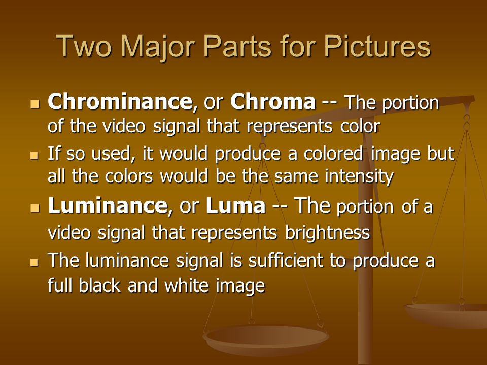 Two Major Parts for Pictures Chrominance, or Chroma -- The portion of the video signal that represents color Chrominance, or Chroma -- The portion of the video signal that represents color If so used, it would produce a colored image but all the colors would be the same intensity If so used, it would produce a colored image but all the colors would be the same intensity Luminance, or Luma -- The portion of a video signal that represents brightness Luminance, or Luma -- The portion of a video signal that represents brightness The luminance signal is sufficient to produce a full black and white image The luminance signal is sufficient to produce a full black and white image