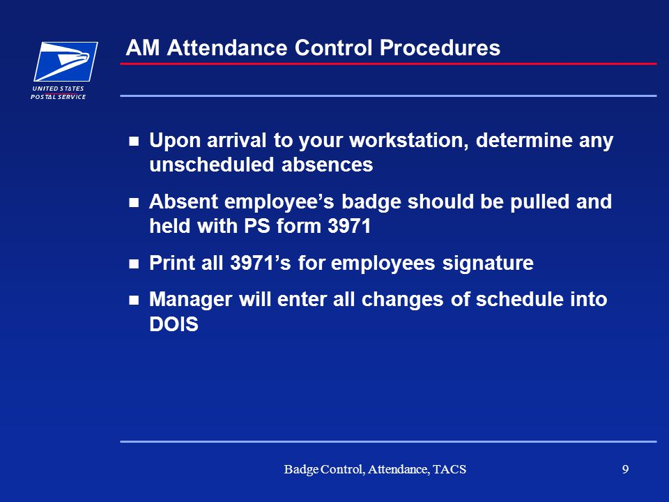 Badge Control, Attendance, TACS10 AM Attendance Control Procedures Determination for filling any vacant position SHOULD NOT be made prior to volume being entered into DOIS Unscheduled absences should not necessitate replacement overtime Managers responsibilities for message reports should not be addressed at this time All message functions are to be completed after all morning delivery functions are complete