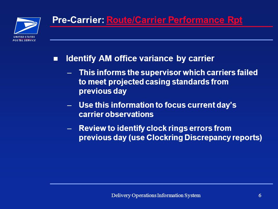 Delivery Operations Information System6 Pre-Carrier: Route/Carrier Performance RptRoute/Carrier Performance Rpt Identify AM office variance by carrier –This informs the supervisor which carriers failed to meet projected casing standards from previous day –Use this information to focus current day's carrier observations –Review to identify clock rings errors from previous day (use Clockring Discrepancy reports)