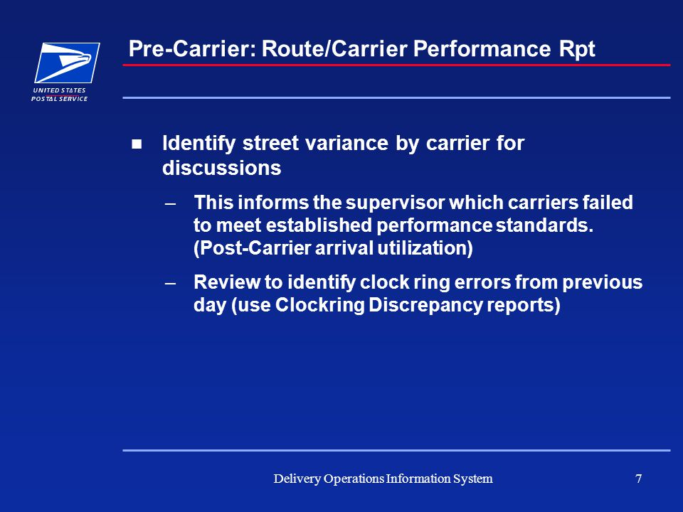 Delivery Operations Information System7 Pre-Carrier: Route/Carrier Performance Rpt Identify street variance by carrier for discussions –This informs the supervisor which carriers failed to meet established performance standards.