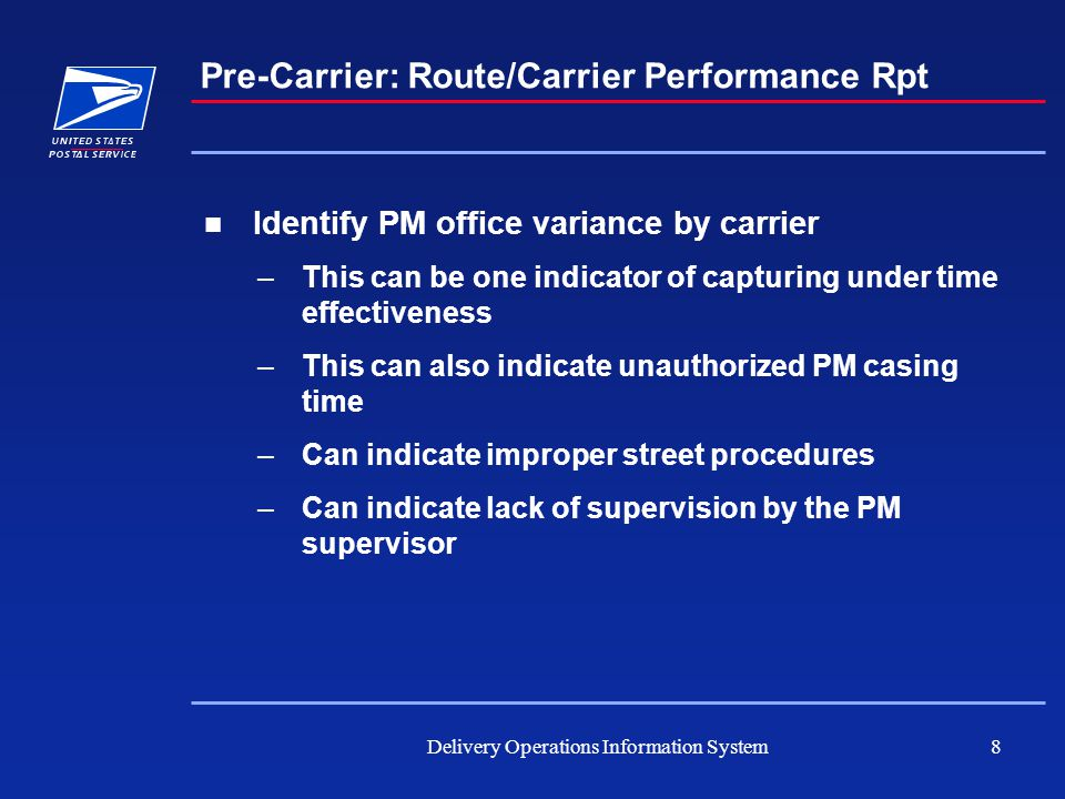 Delivery Operations Information System8 Pre-Carrier: Route/Carrier Performance Rpt Identify PM office variance by carrier –This can be one indicator of capturing under time effectiveness –This can also indicate unauthorized PM casing time –Can indicate improper street procedures –Can indicate lack of supervision by the PM supervisor