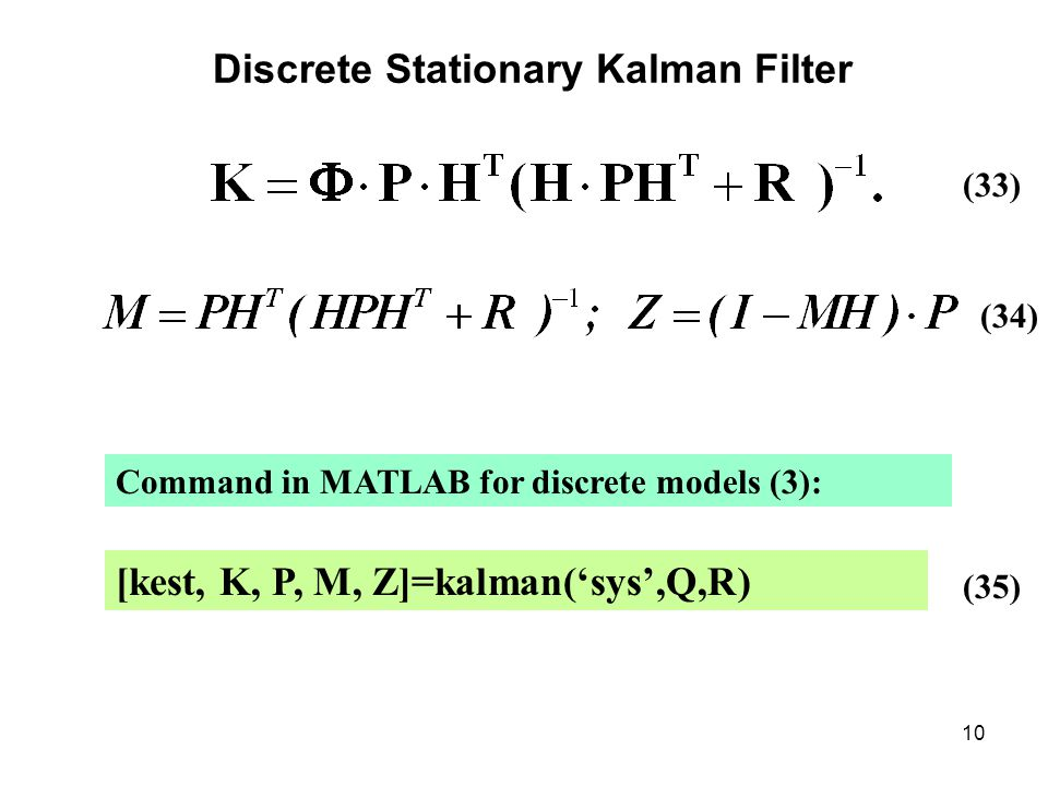 10 Discrete Stationary Kalman Filter (33) (34) Command in MATLAB for discrete models (3): [kest, K, P, M, Z]=kalman('sys',Q,R) (35)