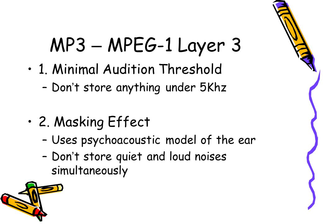 MP3 – MPEG-1 Layer 3 1. Minimal Audition Threshold –Don ' t store anything under 5Khz 2. Masking Effect –Uses psychoacoustic model of the ear –Don ' t