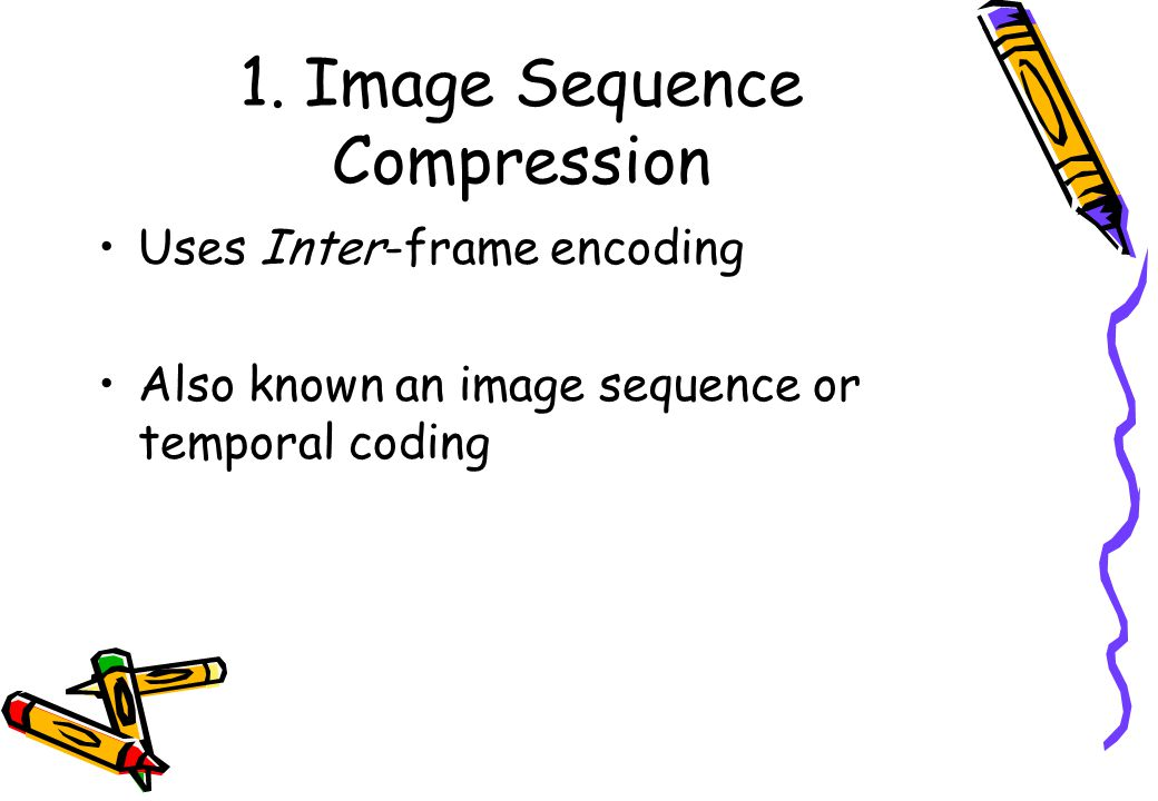 1. Image Sequence Compression Uses Inter-frame encoding Also known an image sequence or temporal coding