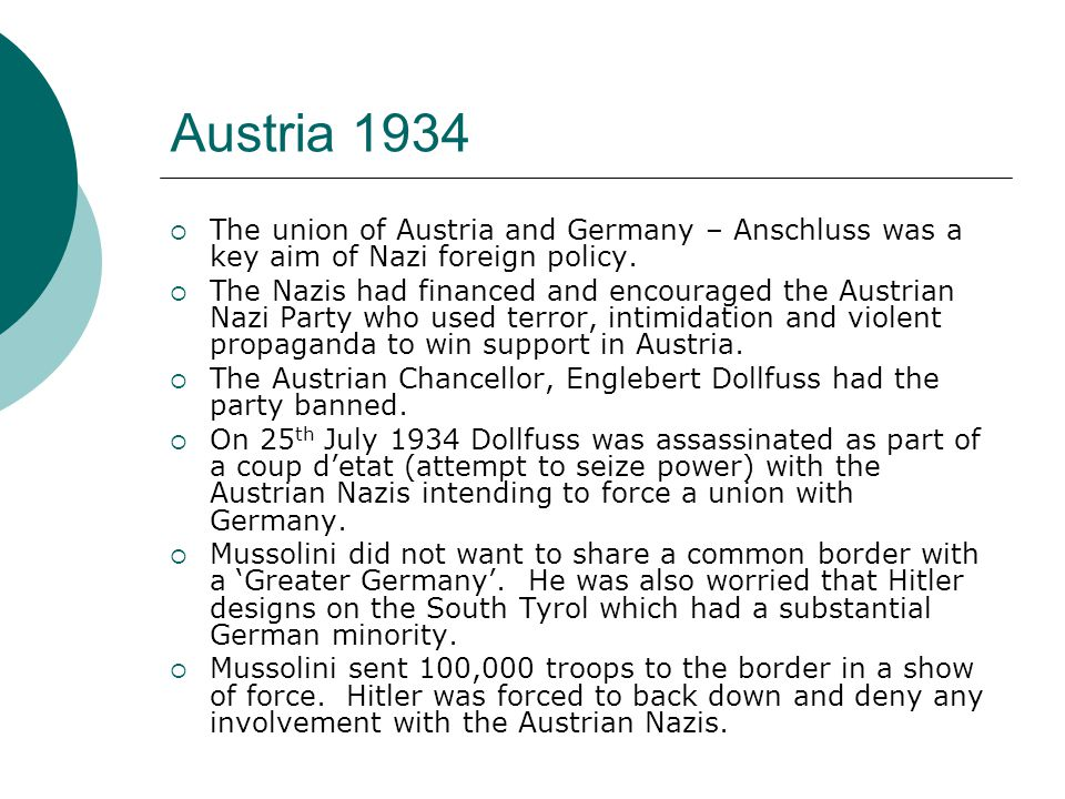 Austria 1934  The union of Austria and Germany – Anschluss was a key aim of Nazi foreign policy.  The Nazis had financed and encouraged the Austrian