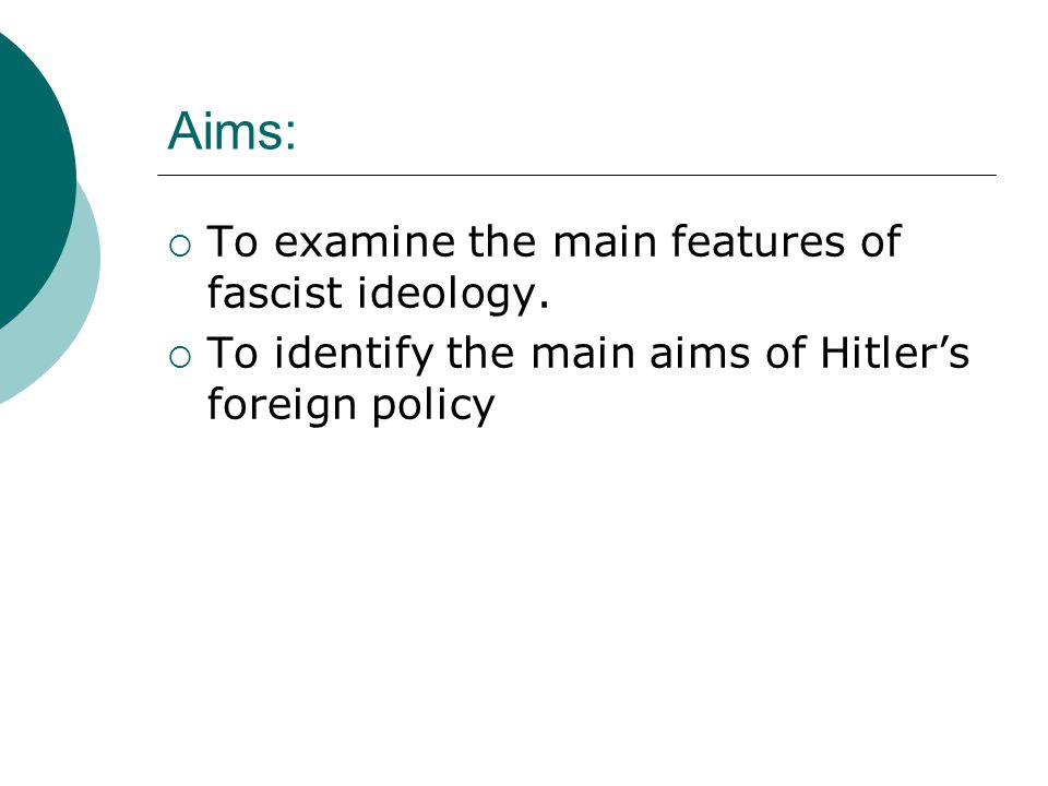 Aims:  To examine the main features of fascist ideology.  To identify the main aims of Hitler's foreign policy