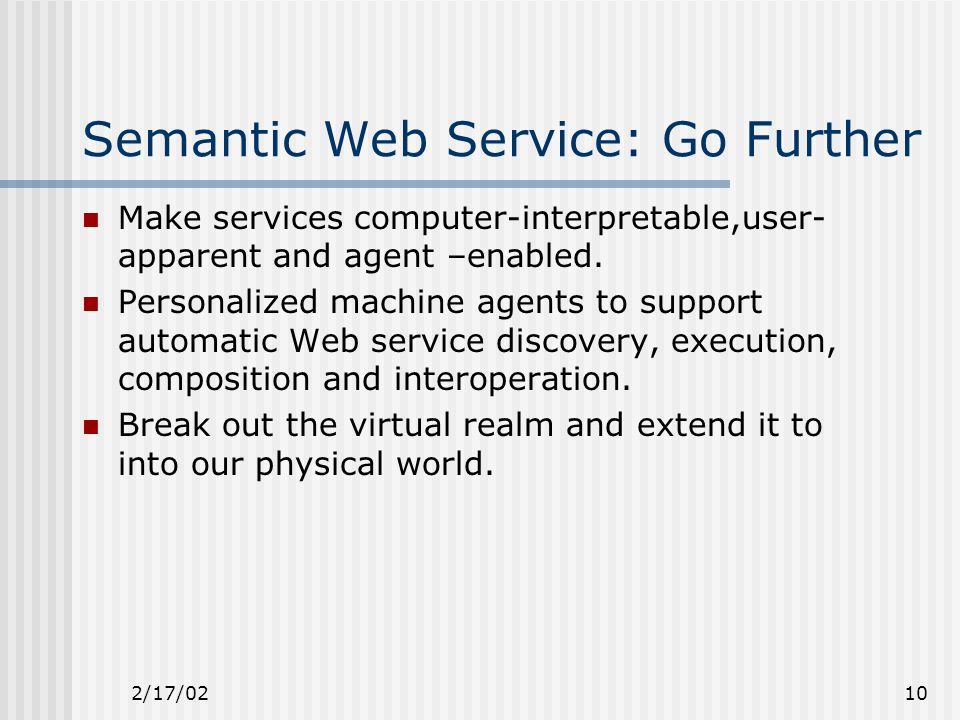 2/17/0210 Semantic Web Service: Go Further Make services computer-interpretable,user- apparent and agent –enabled.