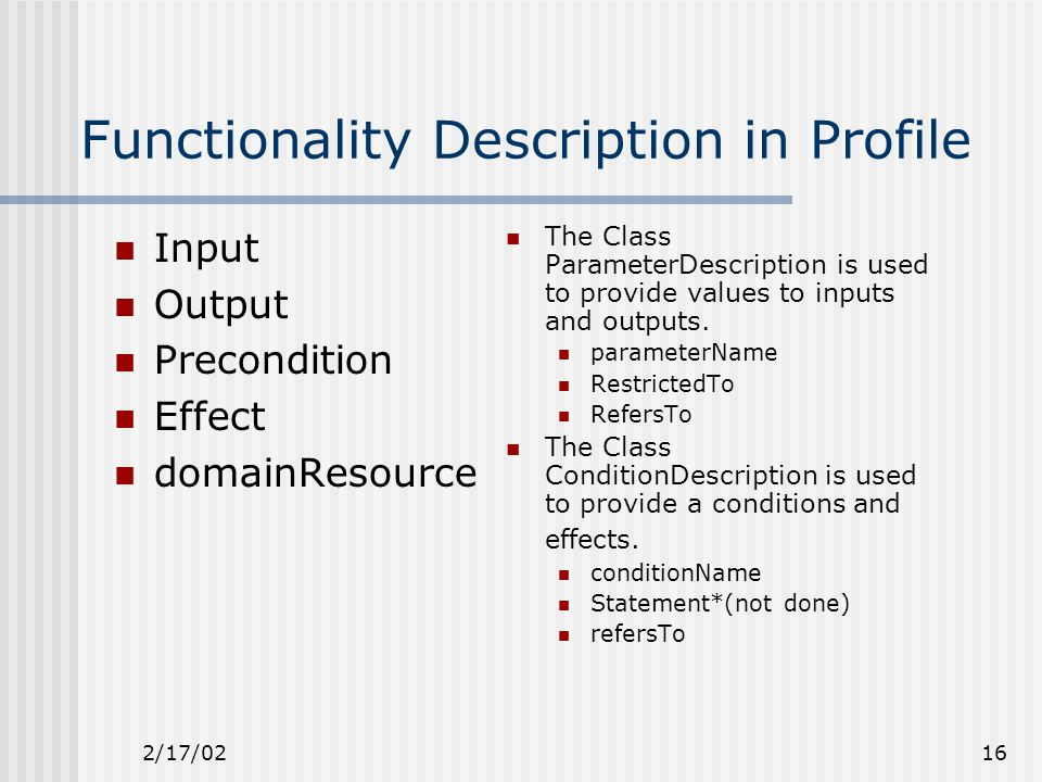 2/17/0216 Functionality Description in Profile Input Output Precondition Effect domainResource The Class ParameterDescription is used to provide values to inputs and outputs.