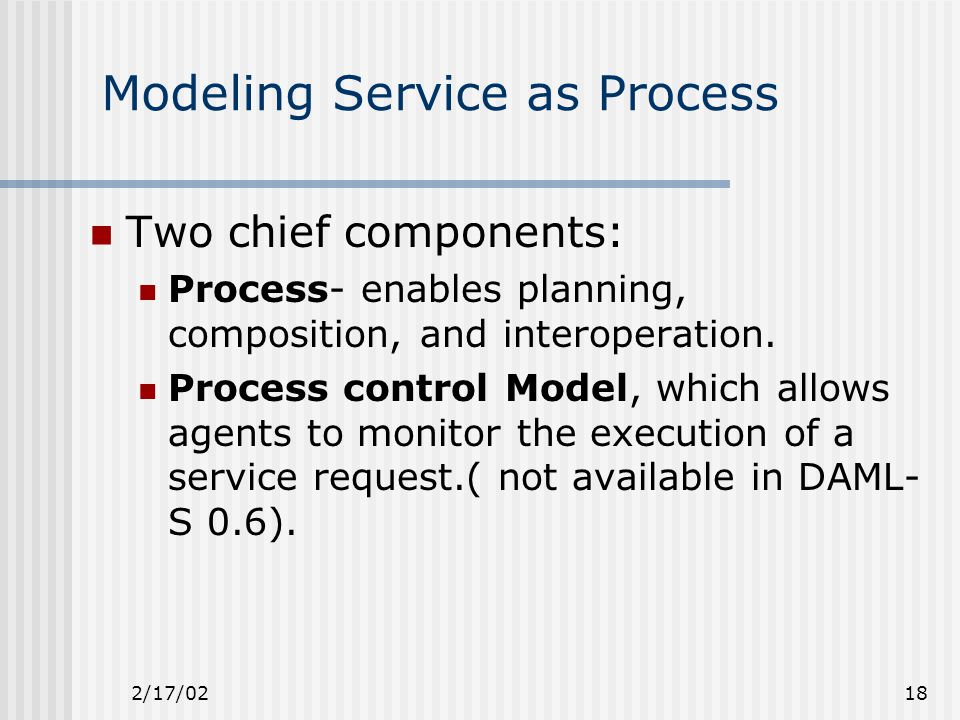 2/17/0218 Modeling Service as Process Two chief components: Process- enables planning, composition, and interoperation.