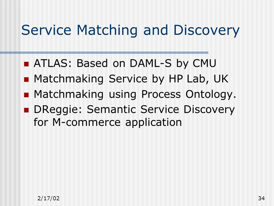 2/17/0234 Service Matching and Discovery ATLAS: Based on DAML-S by CMU Matchmaking Service by HP Lab, UK Matchmaking using Process Ontology.