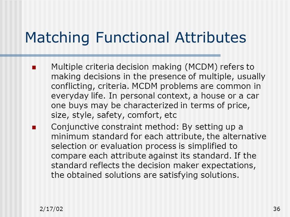2/17/0236 Matching Functional Attributes Multiple criteria decision making (MCDM) refers to making decisions in the presence of multiple, usually conflicting, criteria.