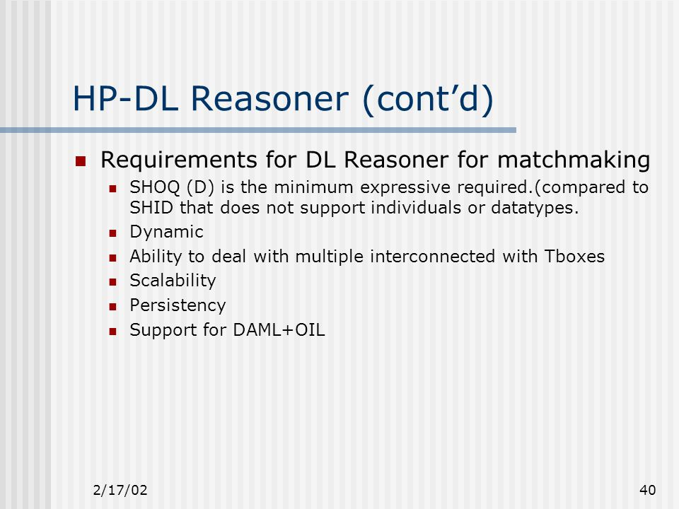 2/17/0240 HP-DL Reasoner (cont'd) Requirements for DL Reasoner for matchmaking SHOQ (D) is the minimum expressive required.(compared to SHID that does not support individuals or datatypes.