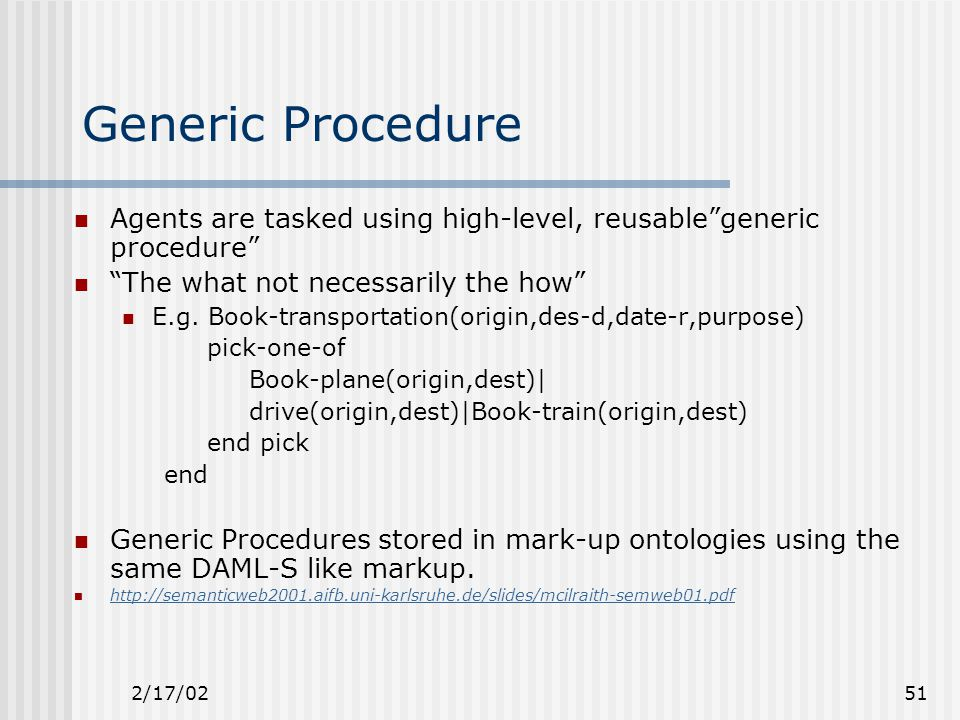 2/17/0251 Generic Procedure Agents are tasked using high-level, reusable generic procedure The what not necessarily the how E.g.