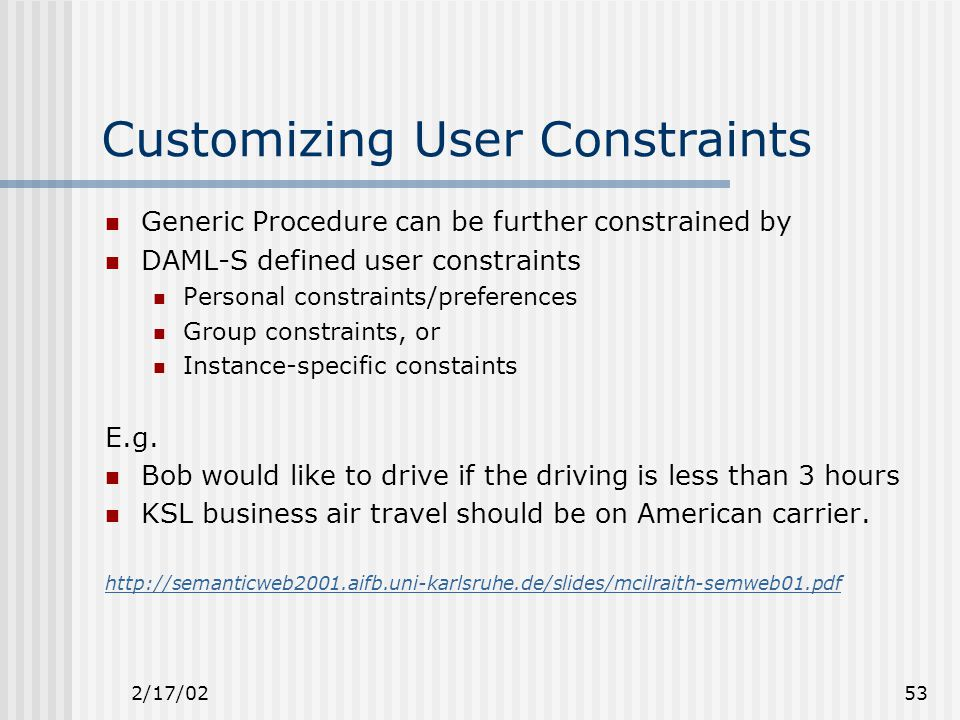 2/17/0253 Customizing User Constraints Generic Procedure can be further constrained by DAML-S defined user constraints Personal constraints/preferences Group constraints, or Instance-specific constaints E.g.