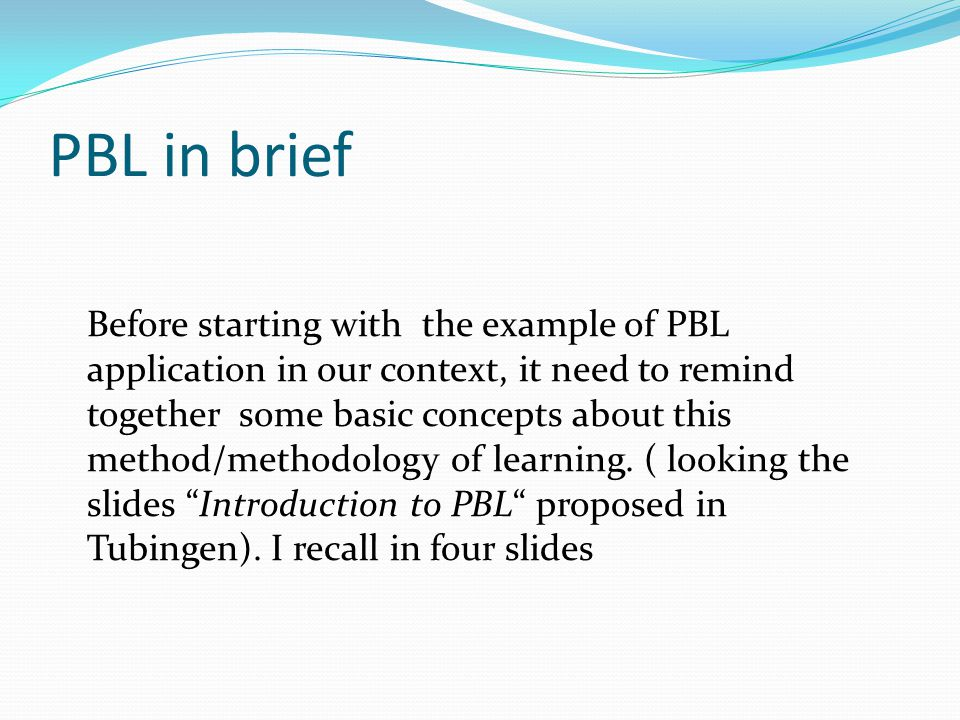 PBL definition The basic principle supporting the concept of PBL is that at the beginning of a learning process is posed a problem, a query, or a puzzle that the learner wants/is required to solve .(D.