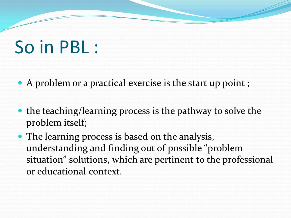 So What happen in a PBL lesson concretely students work collaboratively in a group (tutorial), together with one or more faculty facilitators (tutors), to identify and define problems, develop hypotheses to explain the problem(s), and explore preexisting knowledge relevant to the issues; students take part in a inductive learning process; in a discovery learning process; in a opened inquiry process