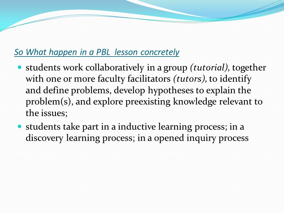 The seven step for a PBL session Step 1 – Problem detailed description(Tutor): oral, written or video Step 2 – Students Brainstorming Step 3 – Identification of problematic areas ( T/S).