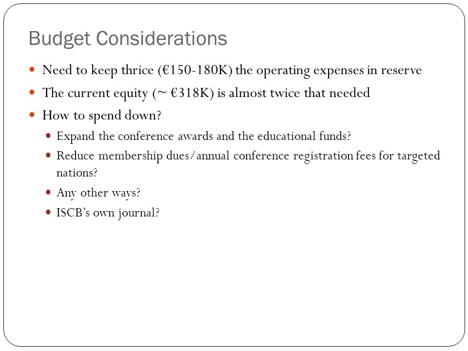 Budget Considerations Need to keep thrice (€150-180K) the operating expenses in reserve The current equity (~ €318K) is almost twice that needed How to spend down.