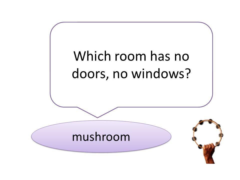 Which room has no doors, no windows? mushroom