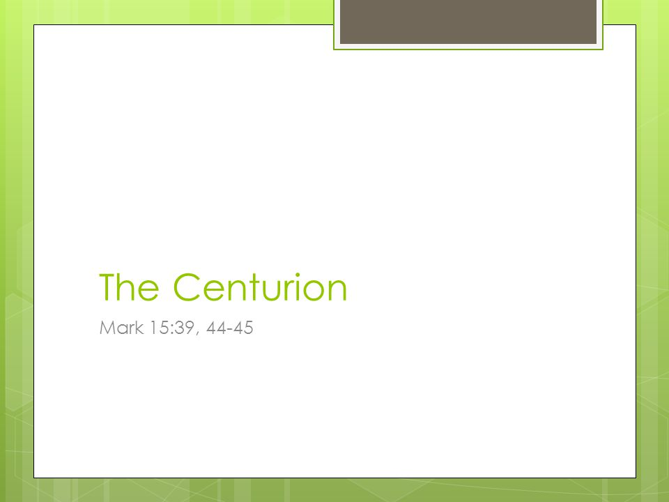 The Centurion Mark 15:39, 44-45