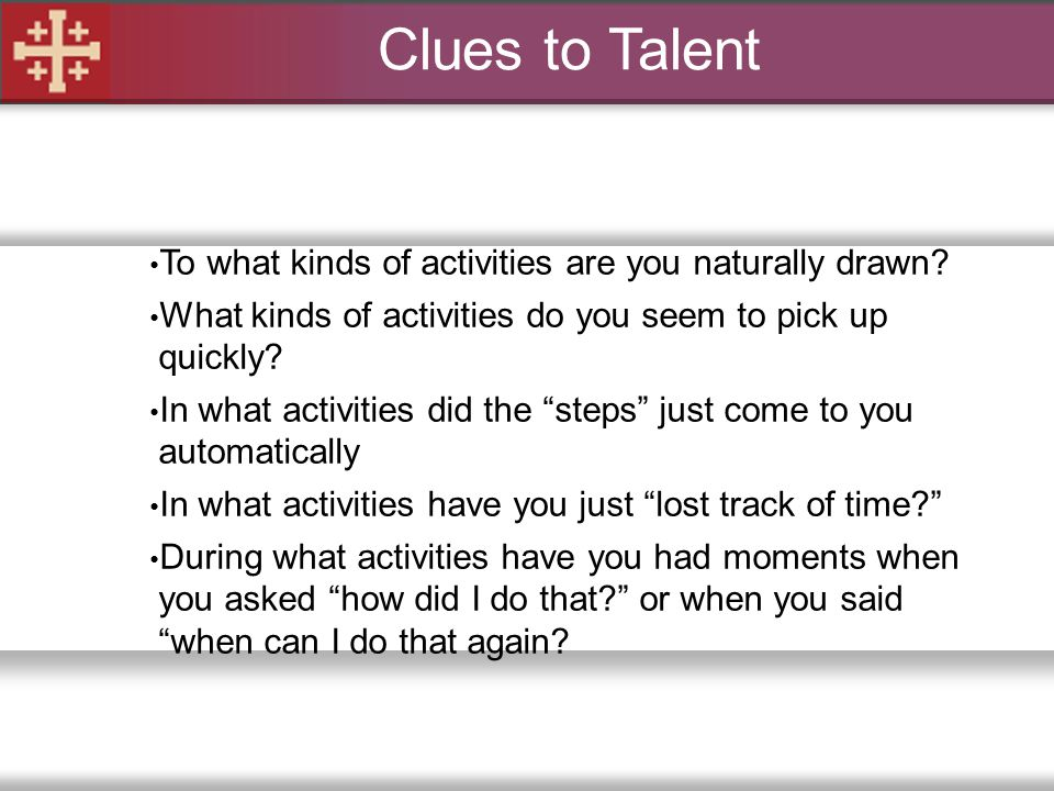 Clues to Talent To what kinds of activities are you naturally drawn? What kinds of activities do you seem to pick up quickly? In what activities did t