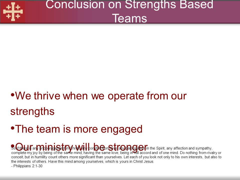 Conclusion on Strengths Based Teams We thrive when we operate from our strengths The team is more engaged Our ministry will be stronger So if there is