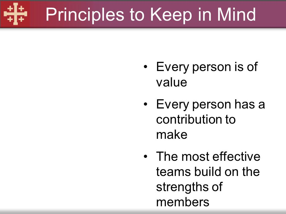 Principles to Keep in Mind Every person is of value Every person has a contribution to make The most effective teams build on the strengths of members