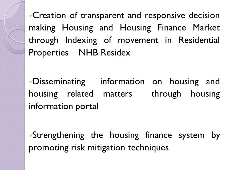 Creation of transparent and responsive decision making Housing and Housing Finance Market through Indexing of movement in Residential Properties – NHB Residex Disseminating information on housing and housing related matters through housing information portal Strengthening the housing finance system by promoting risk mitigation techniques