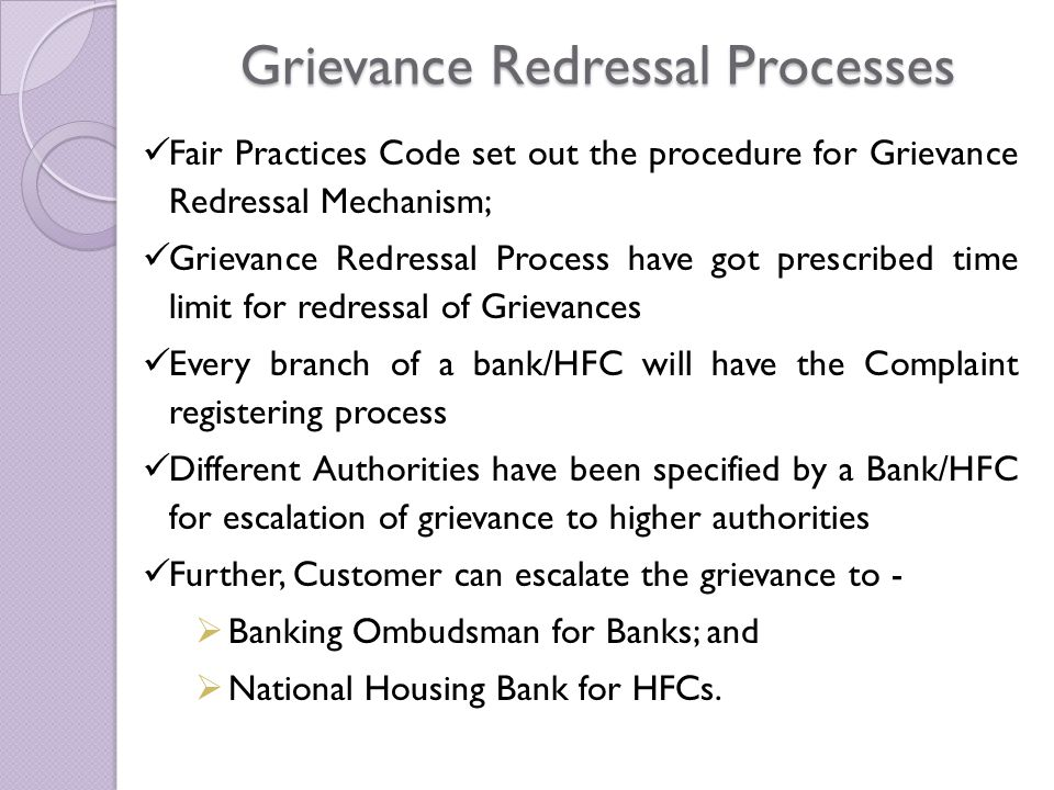 Grievance Redressal Processes Fair Practices Code set out the procedure for Grievance Redressal Mechanism; Grievance Redressal Process have got prescribed time limit for redressal of Grievances Every branch of a bank/HFC will have the Complaint registering process Different Authorities have been specified by a Bank/HFC for escalation of grievance to higher authorities Further, Customer can escalate the grievance to -  Banking Ombudsman for Banks; and  National Housing Bank for HFCs.