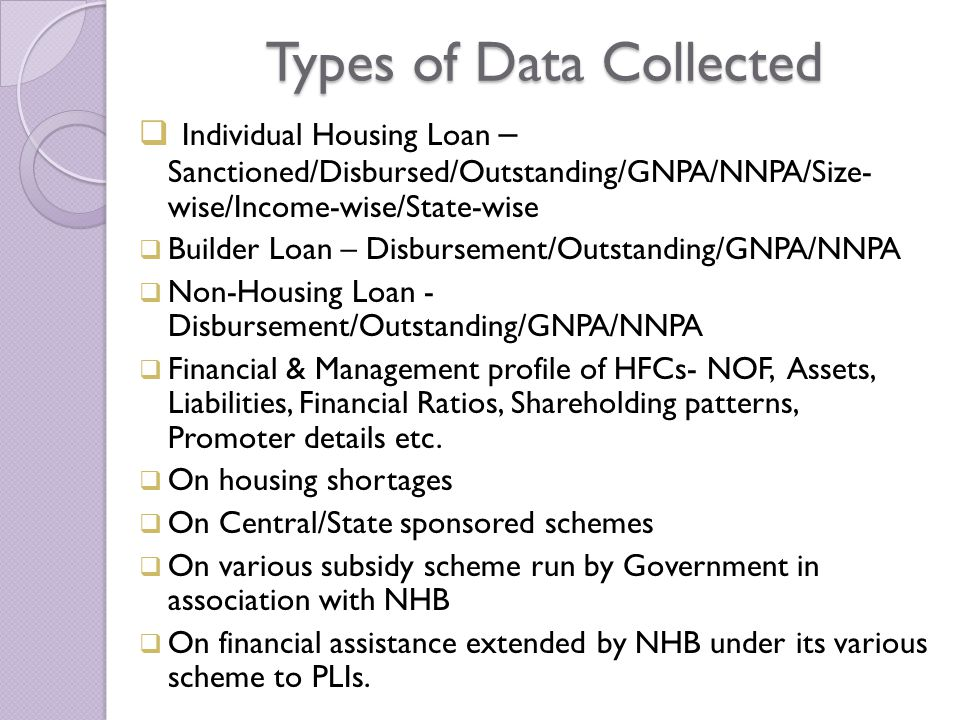 Types of Data Collected  Individual Housing Loan – Sanctioned/Disbursed/Outstanding/GNPA/NNPA/Size- wise/Income-wise/State-wise  Builder Loan – Disbursement/Outstanding/GNPA/NNPA  Non-Housing Loan - Disbursement/Outstanding/GNPA/NNPA  Financial & Management profile of HFCs- NOF, Assets, Liabilities, Financial Ratios, Shareholding patterns, Promoter details etc.