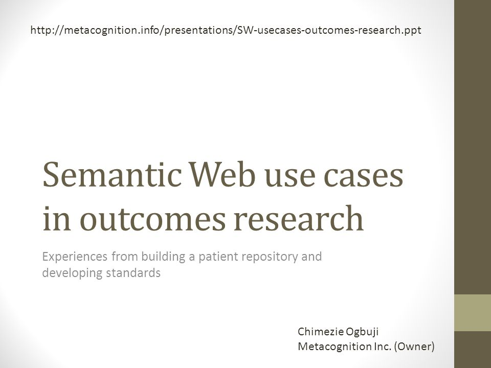 Outline Me Semantic Web and Semantic Web technologies RDF, GRDDL, OWL, RIF, and SPARQL Cleveland Clinic Semantic DB project Content repository Data collection workflow Quality and outcomes reporting Cohort identification Use of the system