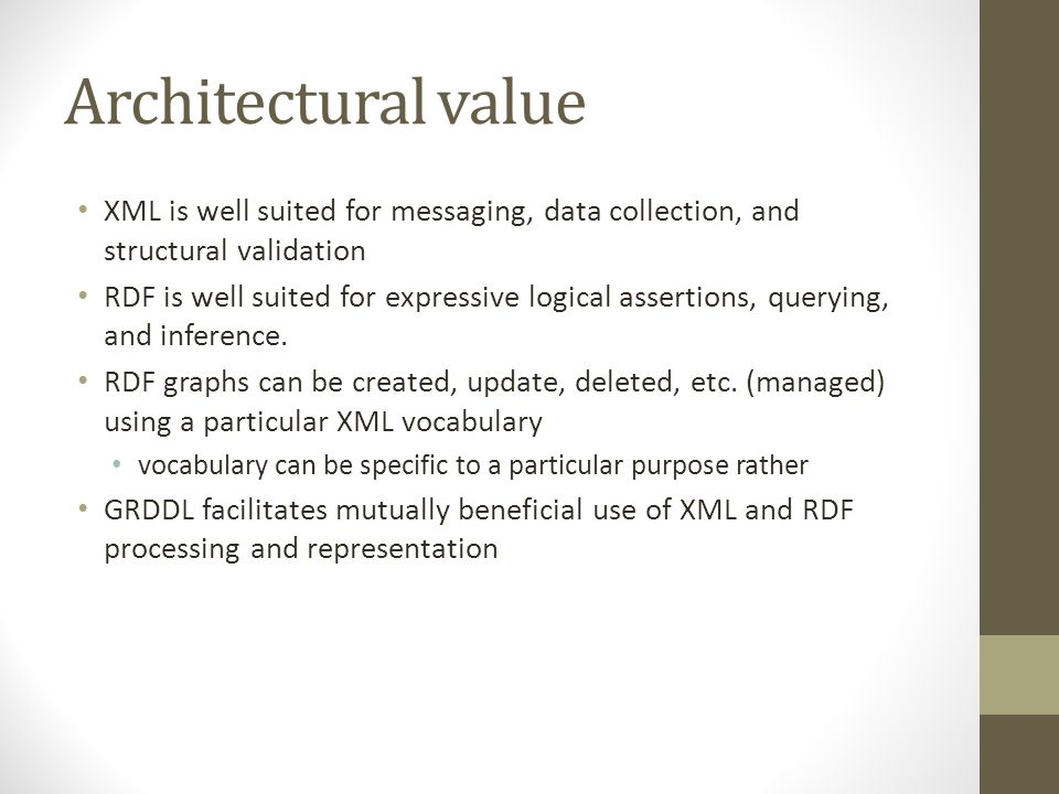 Architectural value XML is well suited for messaging, data collection, and structural validation RDF is well suited for expressive logical assertions,