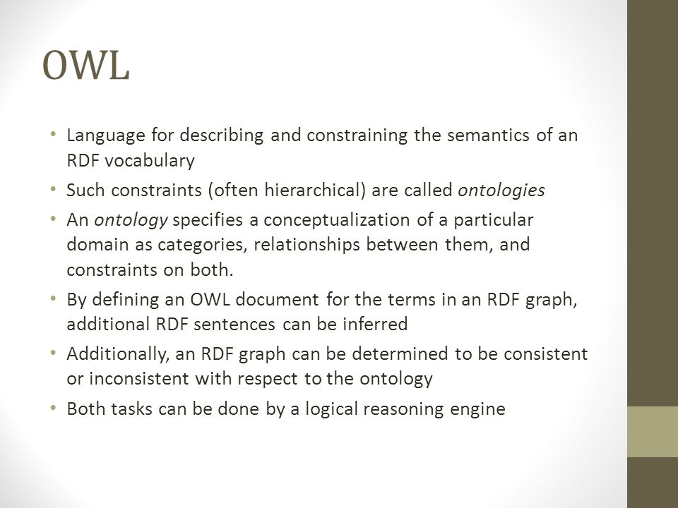 OWL Language for describing and constraining the semantics of an RDF vocabulary Such constraints (often hierarchical) are called ontologies An ontolog
