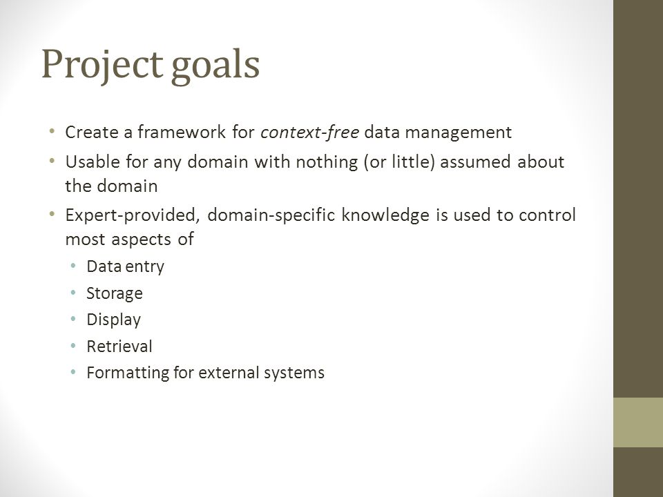 Project goals Create a framework for context-free data management Usable for any domain with nothing (or little) assumed about the domain Expert-provi