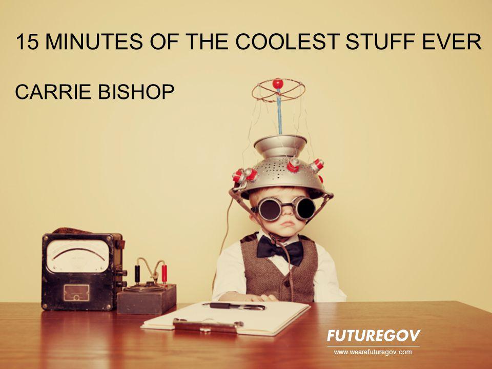 15 MINUTES OF THE COOLEST STUFF EVER CARRIE BISHOP www.wearefuturegov.com