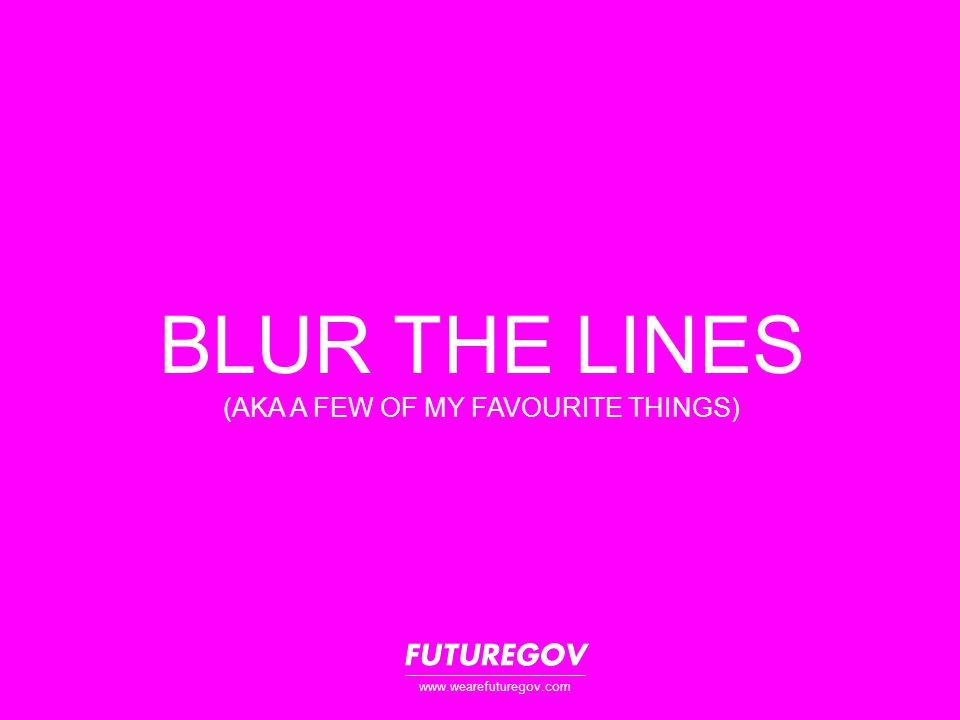 BLUR THE LINES (AKA A FEW OF MY FAVOURITE THINGS) www.wearefuturegov.com