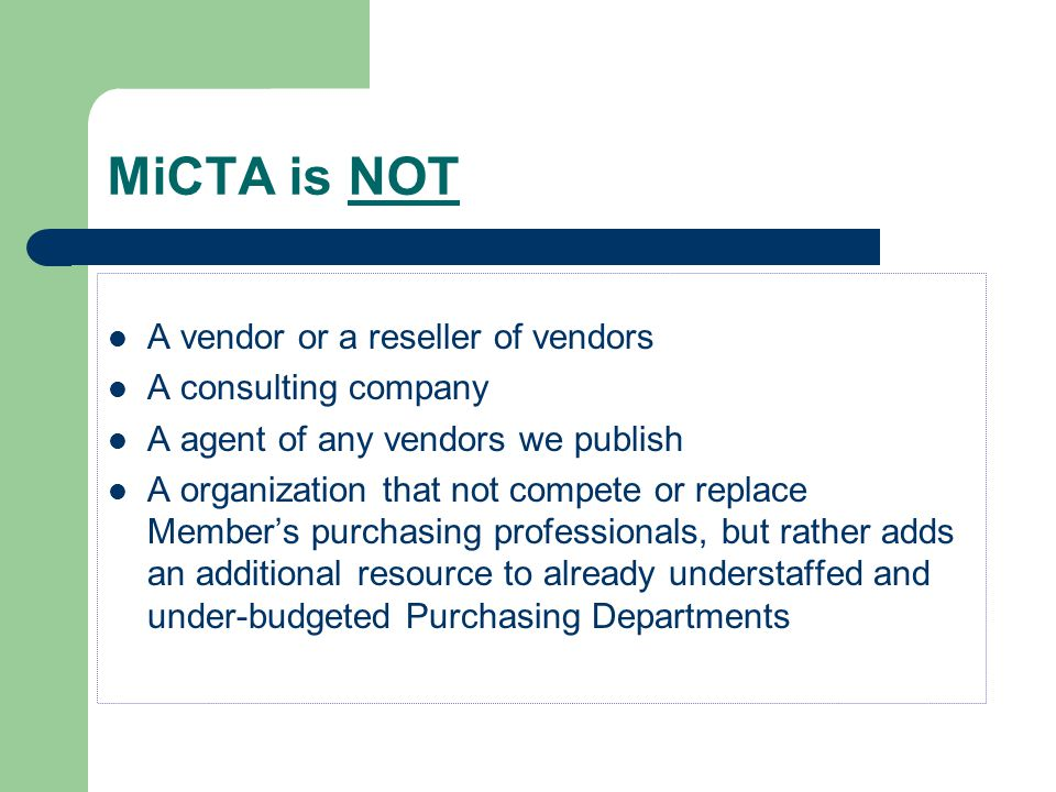 MiCTA is NOT A vendor or a reseller of vendors A consulting company A agent of any vendors we publish A organization that not compete or replace Member's purchasing professionals, but rather adds an additional resource to already understaffed and under-budgeted Purchasing Departments