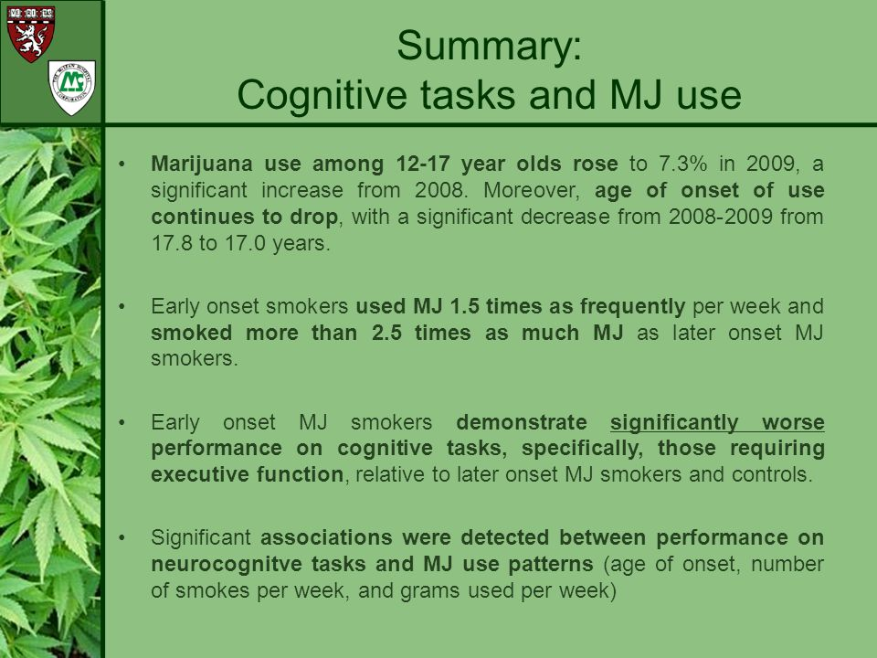 As hypothesized, early onset MJ smokers demonstrated poorer performance and altered patterns of activation during frontal/inhibitory tasks relative to late onset smokers and control subjects.