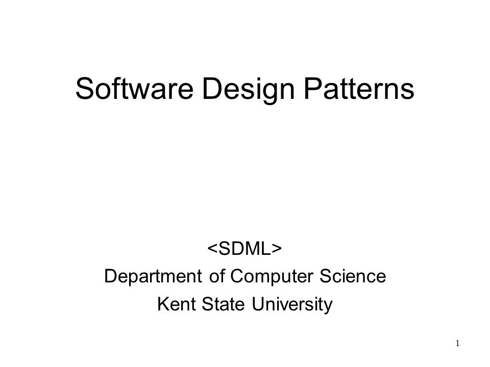 1 Software Design Patterns Department of Computer Science Kent State University