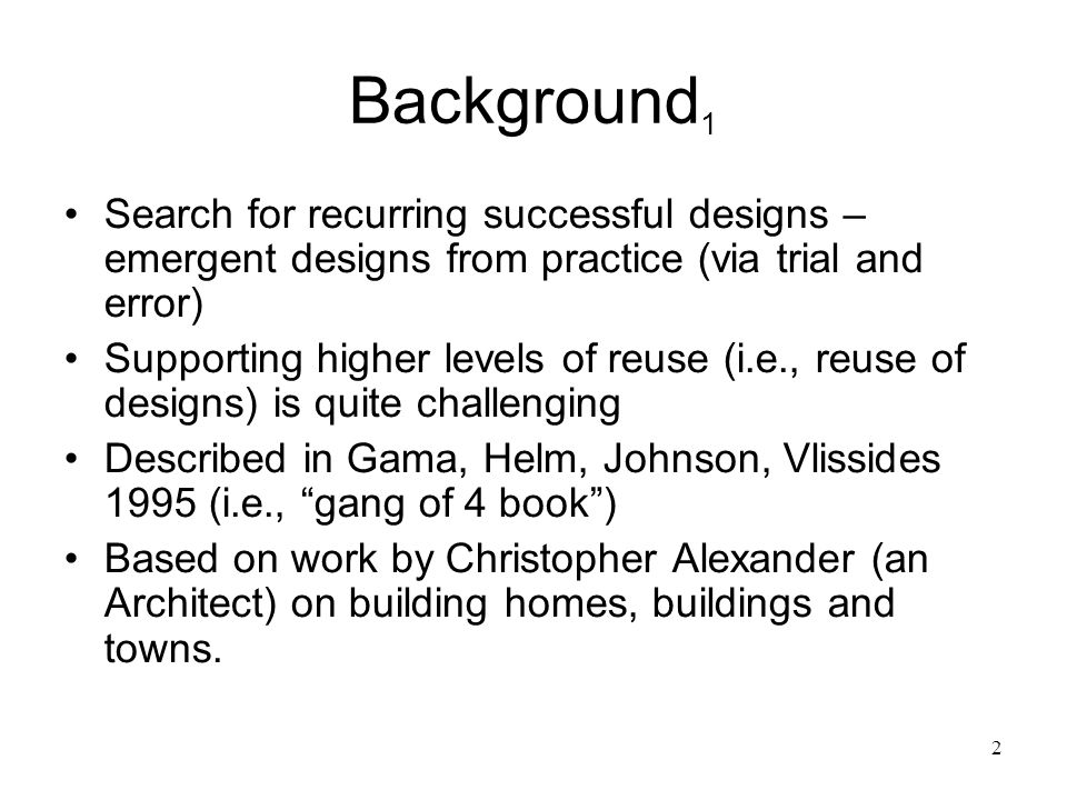 2 Background 1 Search for recurring successful designs – emergent designs from practice (via trial and error) Supporting higher levels of reuse (i.e.,